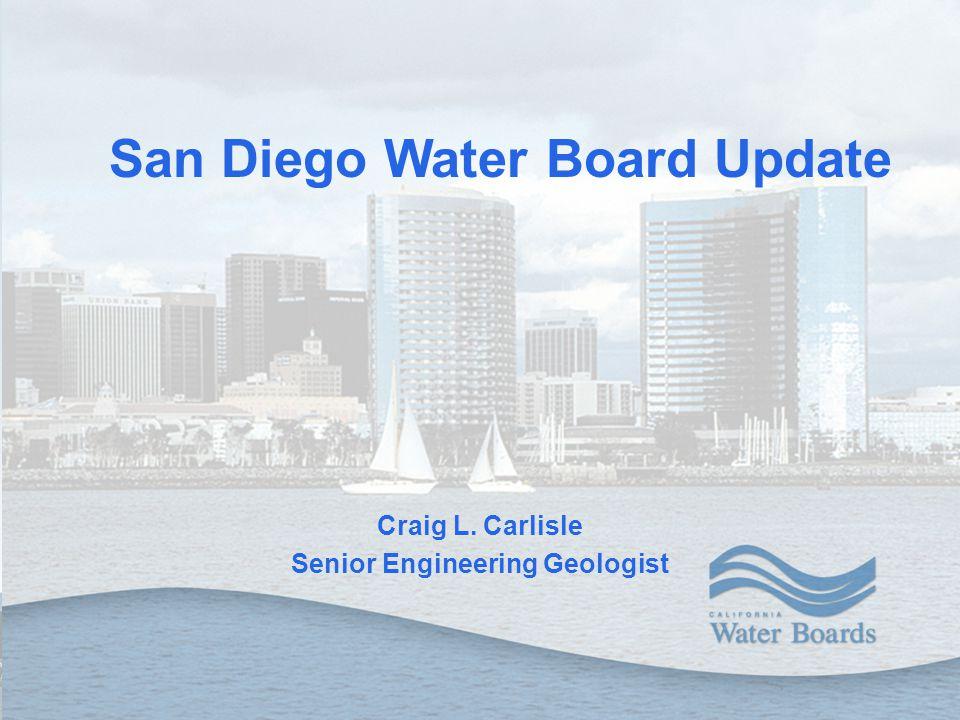 Craig L. Carlisle Senior Engineering Geologist San Diego Water Board Update