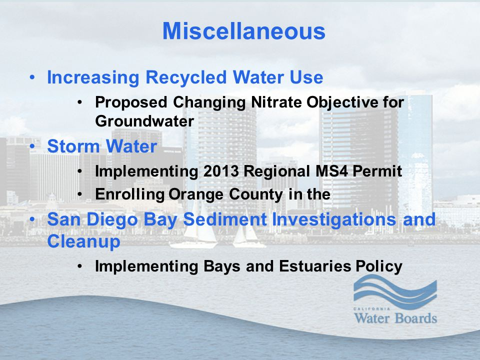 Miscellaneous Increasing Recycled Water Use Proposed Changing Nitrate Objective for Groundwater Storm Water Implementing 2013 Regional MS4 Permit Enrolling Orange County in the San Diego Bay Sediment Investigations and Cleanup Implementing Bays and Estuaries Policy