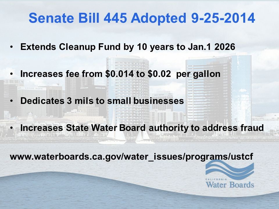 Senate Bill 445 Adopted 9-25-2014 Extends Cleanup Fund by 10 years to Jan.1 2026 Increases fee from $0.014 to $0.02 per gallon Dedicates 3 mils to small businesses Increases State Water Board authority to address fraud www.waterboards.ca.gov/water_issues/programs/ustcf
