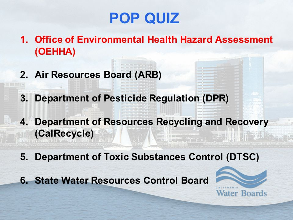 POP QUIZ 1.Office of Environmental Health Hazard Assessment (OEHHA) 2.Air Resources Board (ARB) 3.Department of Pesticide Regulation (DPR) 4.Department of Resources Recycling and Recovery (CalRecycle) 5.Department of Toxic Substances Control (DTSC) 6.State Water Resources Control Board