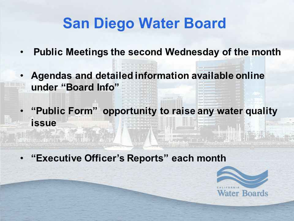 "San Diego Water Board Public Meetings the second Wednesday of the month Agendas and detailed information available online under ""Board Info"" ""Public F"