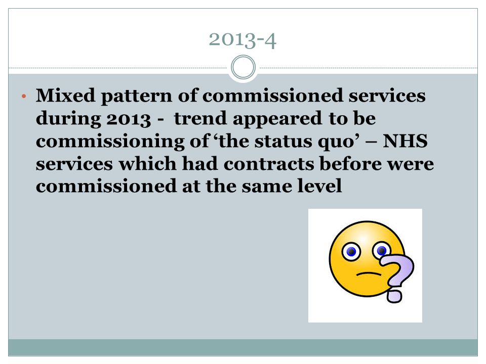 2013-4 Mixed pattern of commissioned services during 2013 - trend appeared to be commissioning of 'the status quo' – NHS services which had contracts