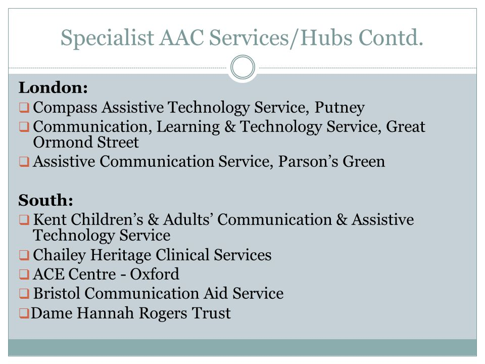 Specialist AAC Services/Hubs Contd. London:  Compass Assistive Technology Service, Putney  Communication, Learning & Technology Service, Great Ormon