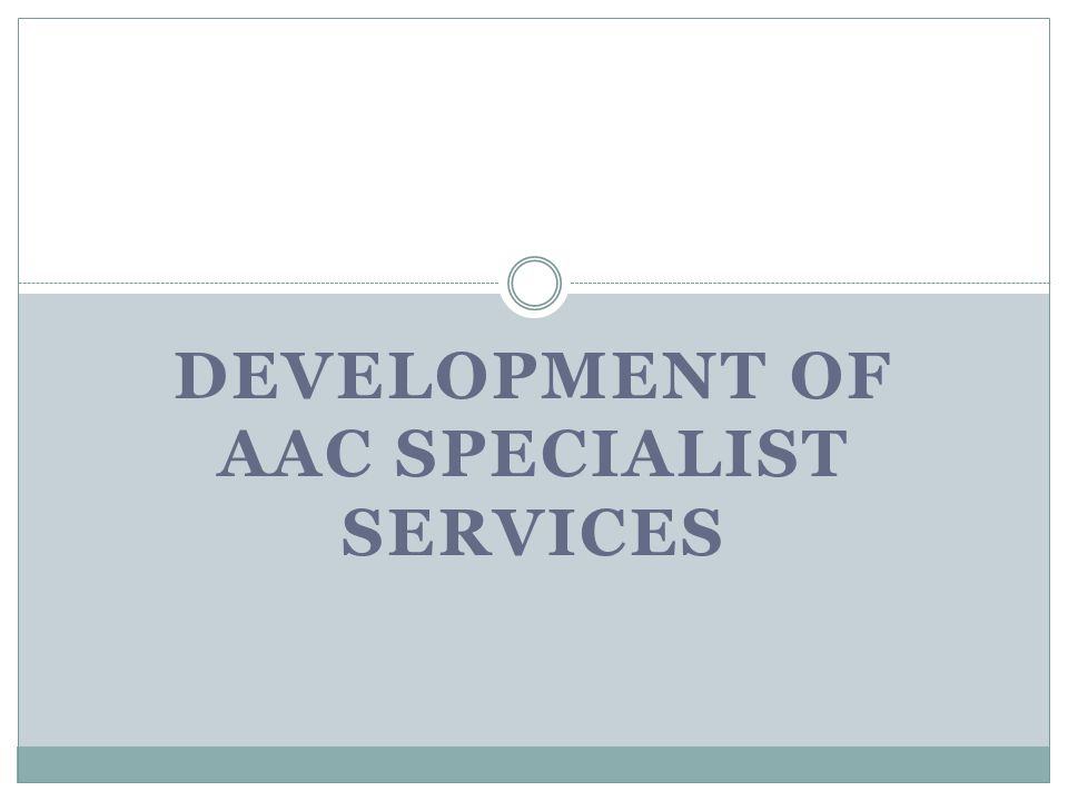 DEVELOPMENT OF AAC SPECIALIST SERVICES
