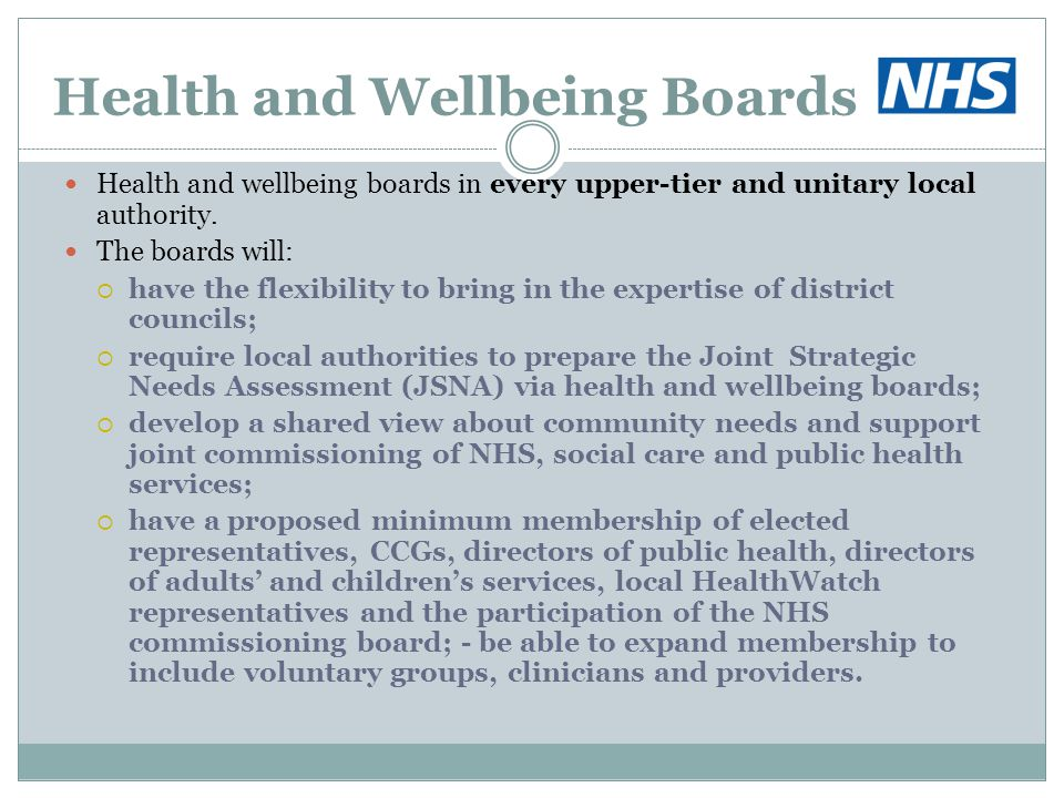 Health and Wellbeing Boards Health and wellbeing boards in every upper-tier and unitary local authority. The boards will:  have the flexibility to br