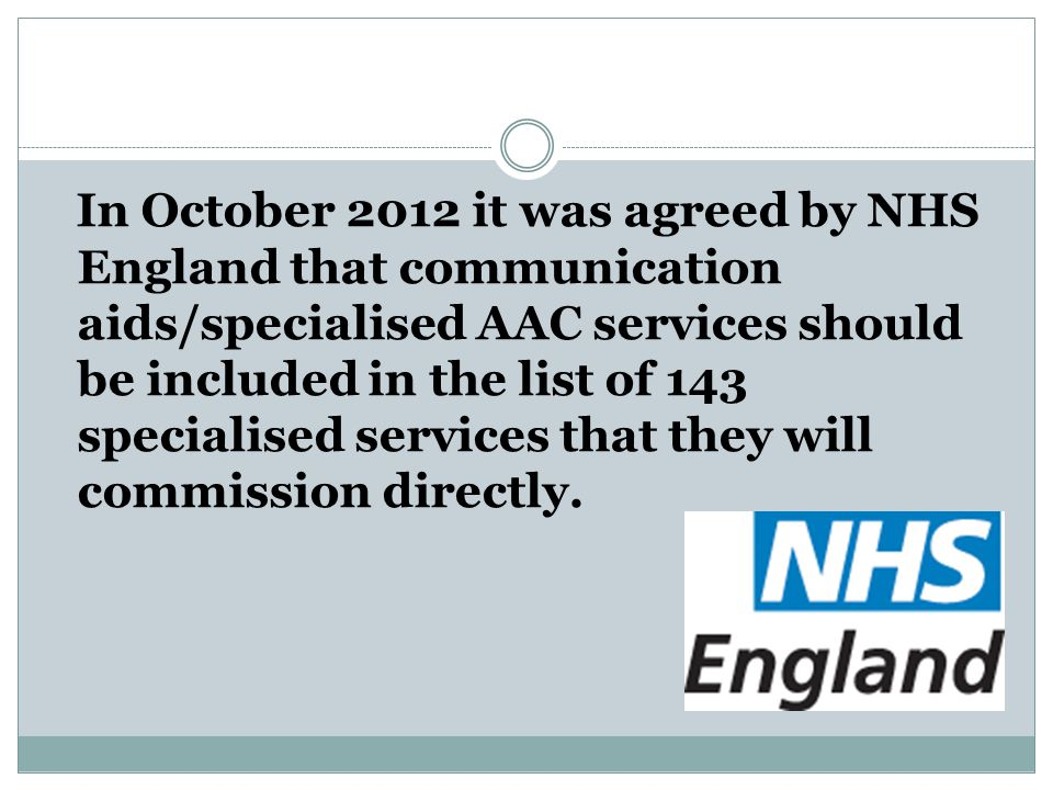In October 2012 it was agreed by NHS England that communication aids/specialised AAC services should be included in the list of 143 specialised servic