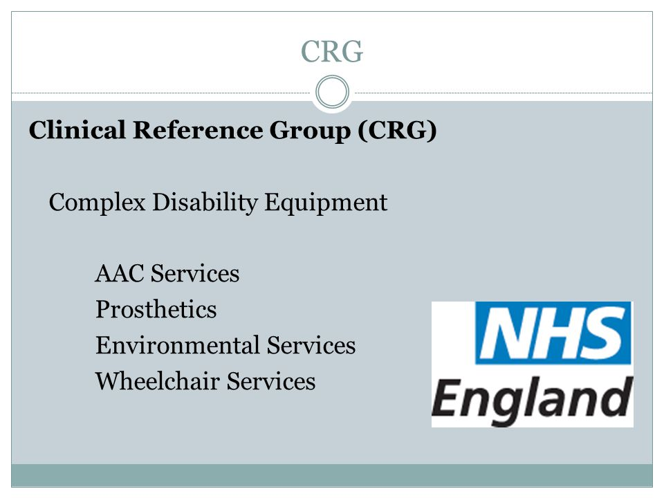 CRG Clinical Reference Group (CRG) Complex Disability Equipment AAC Services Prosthetics Environmental Services Wheelchair Services