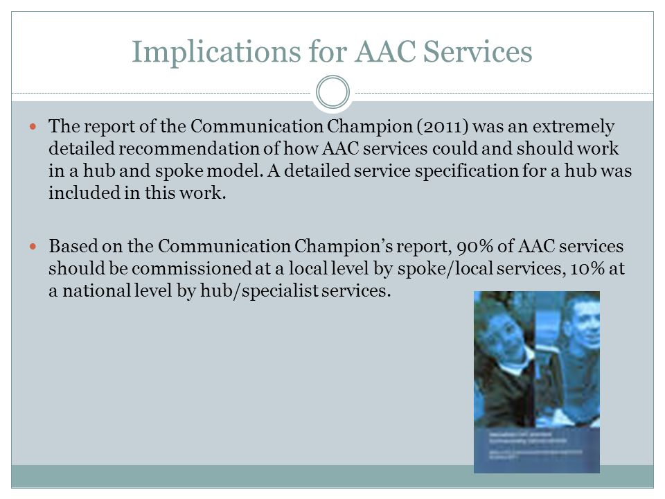 Implications for AAC Services The report of the Communication Champion (2011) was an extremely detailed recommendation of how AAC services could and s
