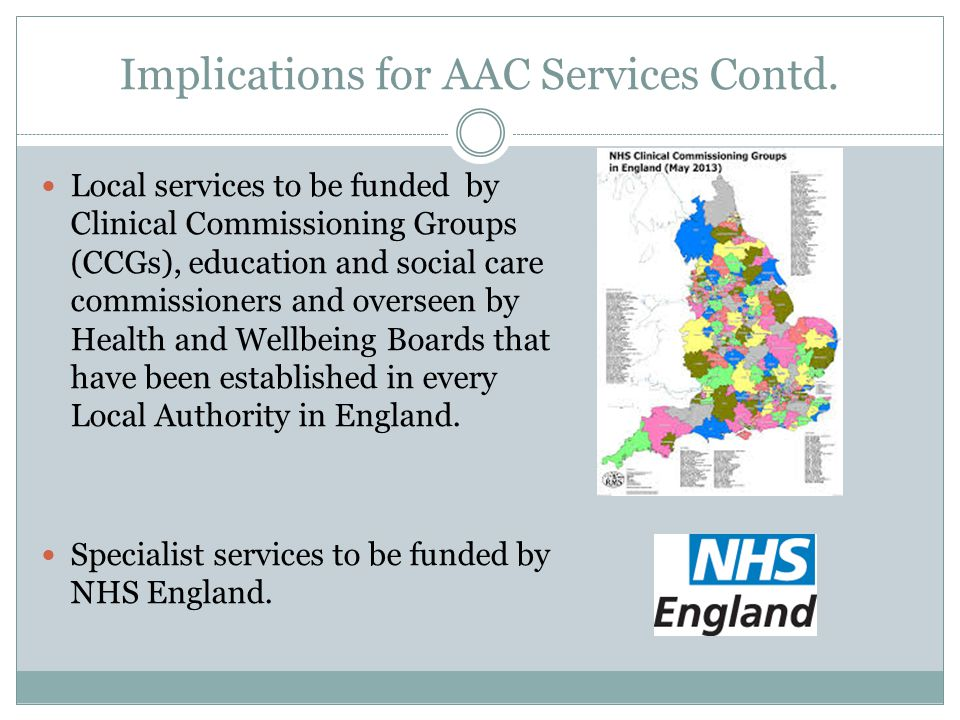 Implications for AAC Services Contd. Local services to be funded by Clinical Commissioning Groups (CCGs), education and social care commissioners and
