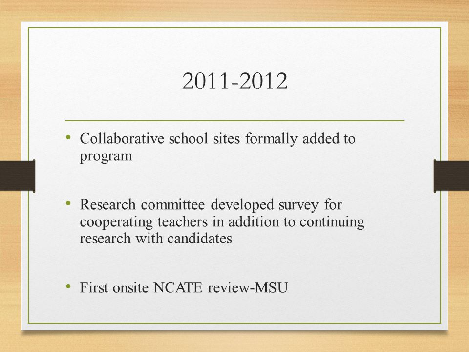2011-2012 Collaborative school sites formally added to program Research committee developed survey for cooperating teachers in addition to continuing research with candidates First onsite NCATE review-MSU