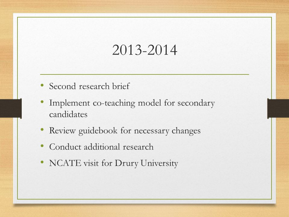 2013-2014 Second research brief Implement co-teaching model for secondary candidates Review guidebook for necessary changes Conduct additional research NCATE visit for Drury University