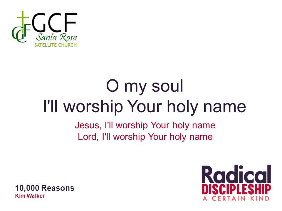 O my soul I ll worship Your holy name Jesus, I ll worship Your holy name Lord, I ll worship Your holy name 10,000 Reasons Kim Walker