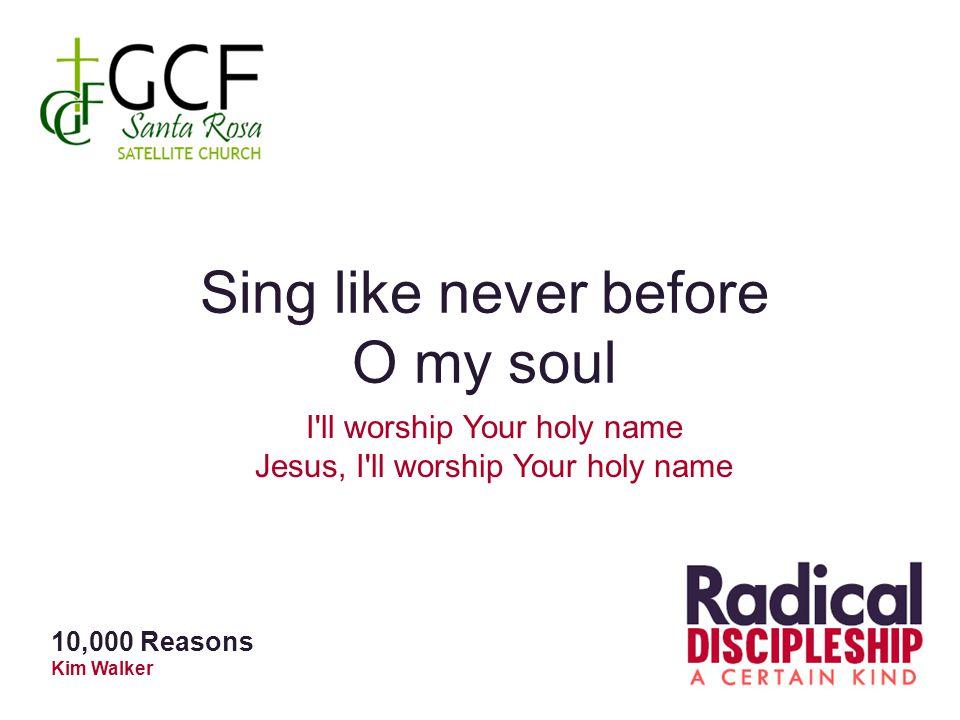 Sing like never before O my soul I ll worship Your holy name Jesus, I ll worship Your holy name 10,000 Reasons Kim Walker