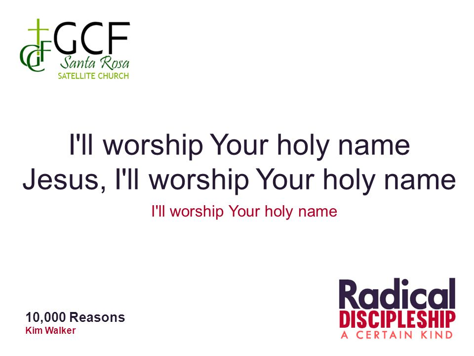 I ll worship Your holy name Jesus, I ll worship Your holy name I ll worship Your holy name 10,000 Reasons Kim Walker