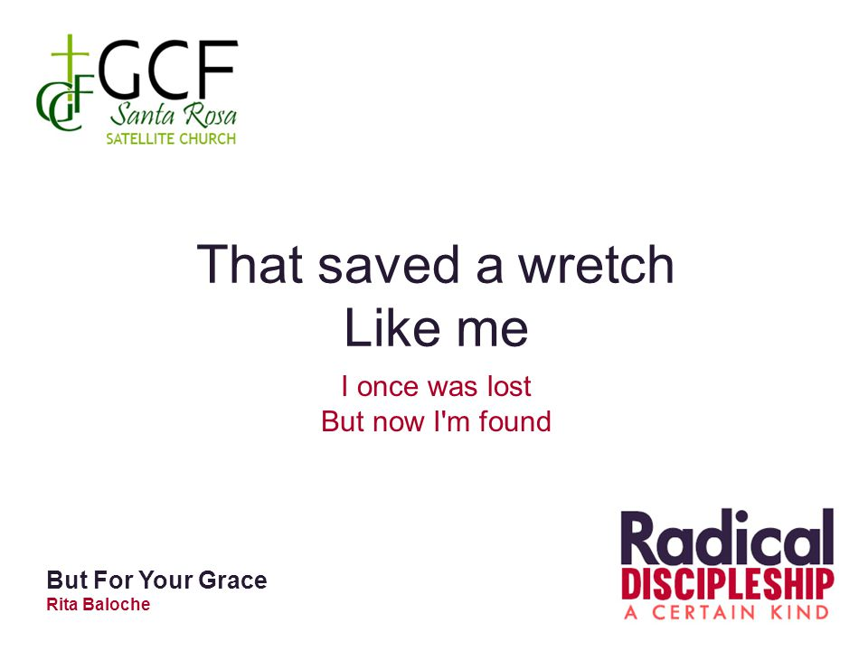 That saved a wretch Like me I once was lost But now I m found But For Your Grace Rita Baloche