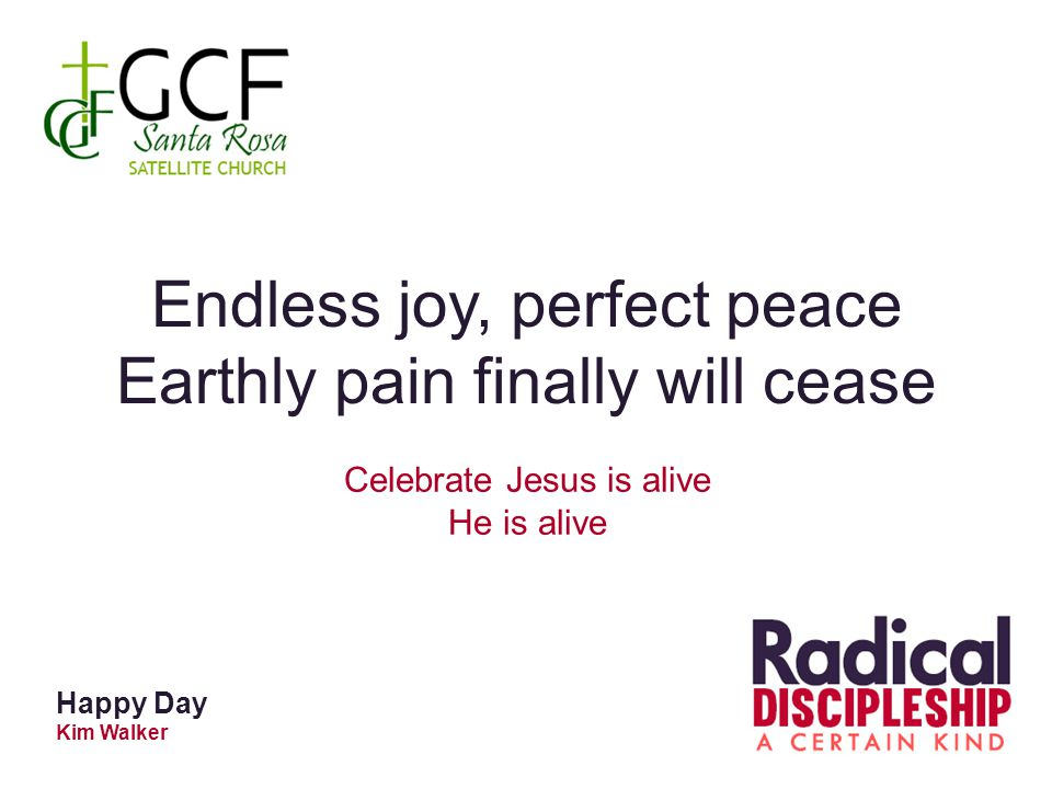 Happy Day Kim Walker Endless joy, perfect peace Earthly pain finally will cease Celebrate Jesus is alive He is alive