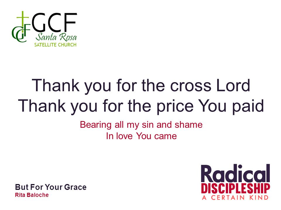 Thank you for the cross Lord Thank you for the price You paid Bearing all my sin and shame In love You came But For Your Grace Rita Baloche