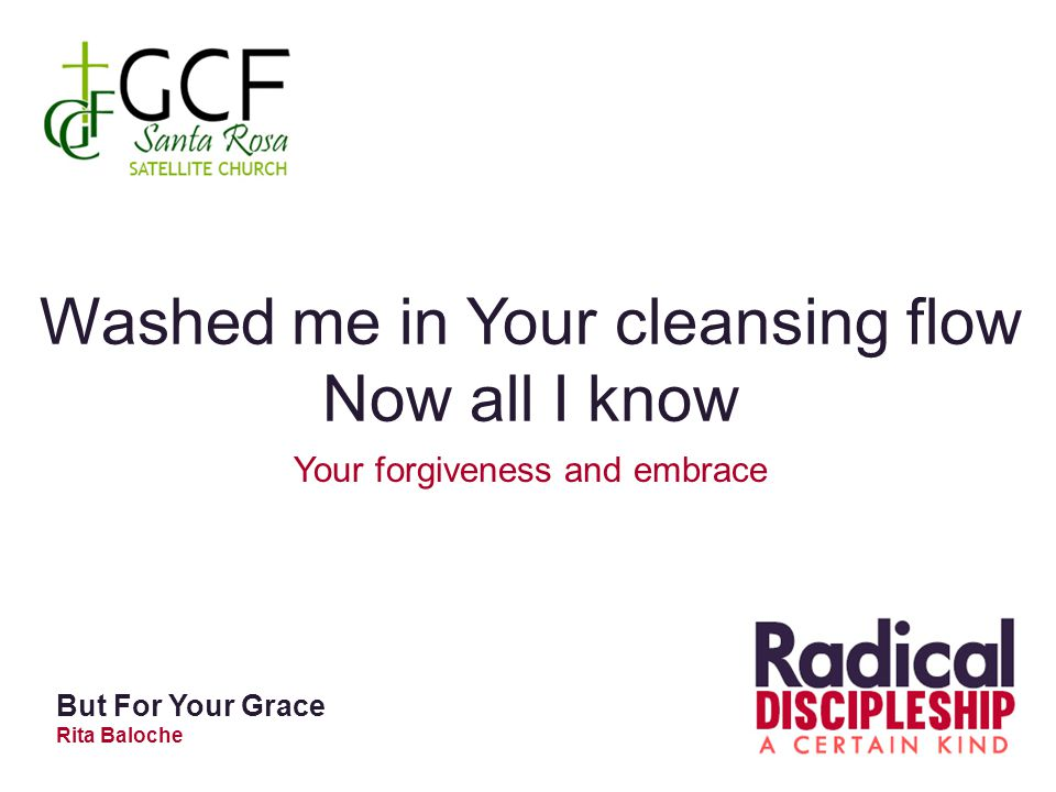 Washed me in Your cleansing flow Now all I know Your forgiveness and embrace But For Your Grace Rita Baloche