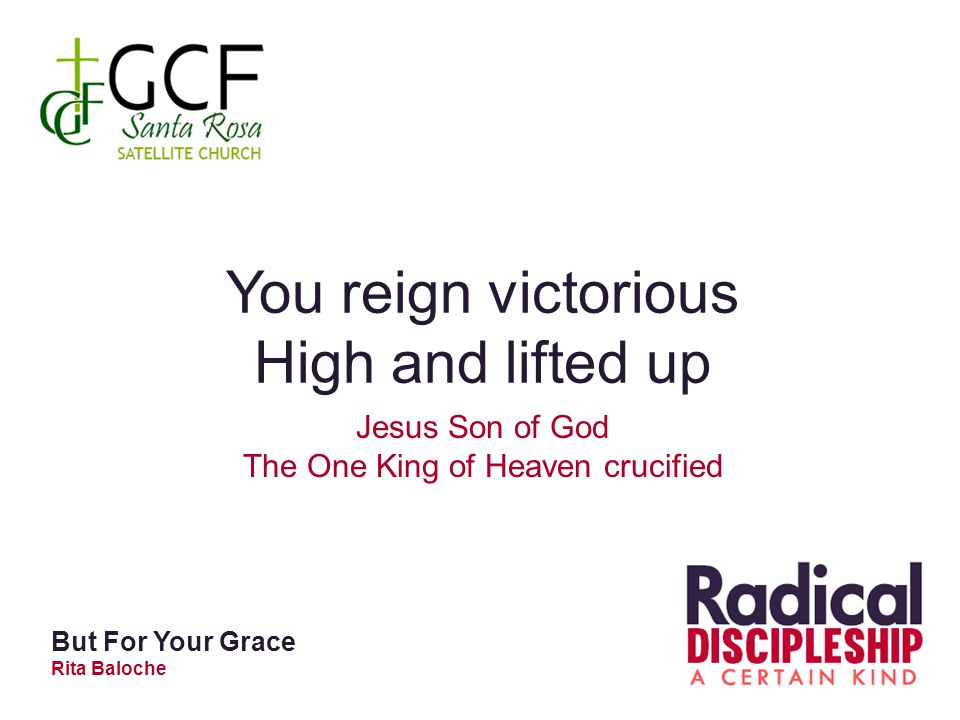 You reign victorious High and lifted up Jesus Son of God The One King of Heaven crucified But For Your Grace Rita Baloche