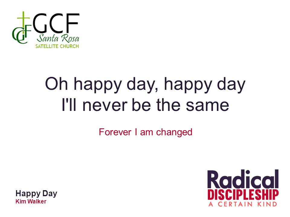 Happy Day Kim Walker Oh happy day, happy day I ll never be the same Forever I am changed