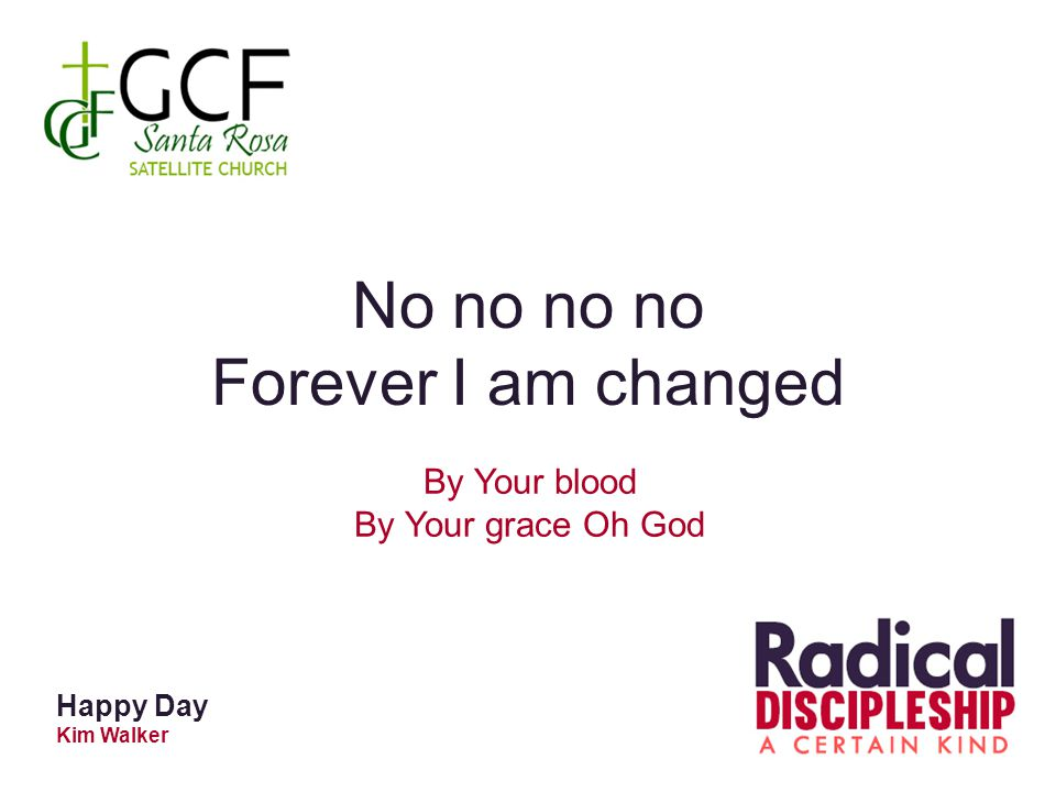 Happy Day Kim Walker No no no no Forever I am changed By Your blood By Your grace Oh God