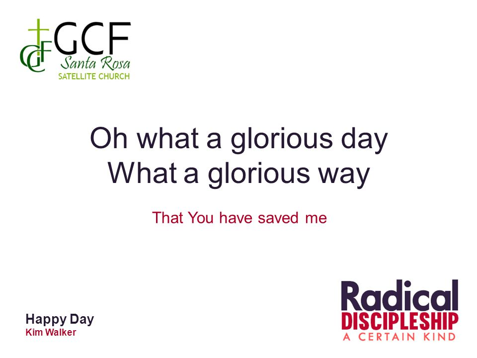 Happy Day Kim Walker Oh what a glorious day What a glorious way That You have saved me