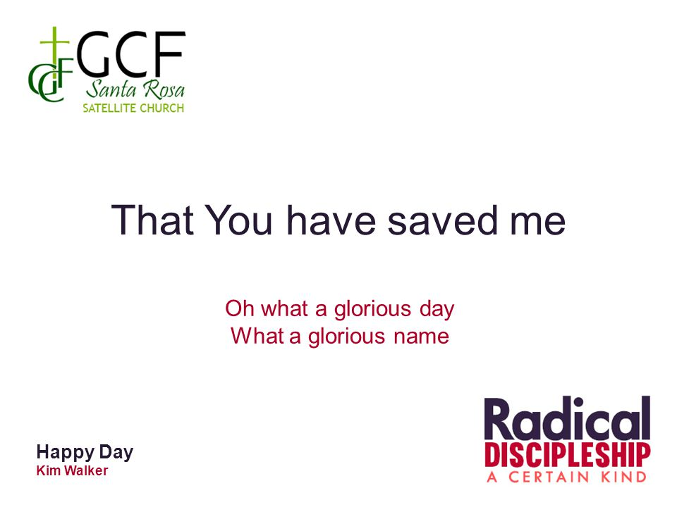 Happy Day Kim Walker That You have saved me Oh what a glorious day What a glorious name