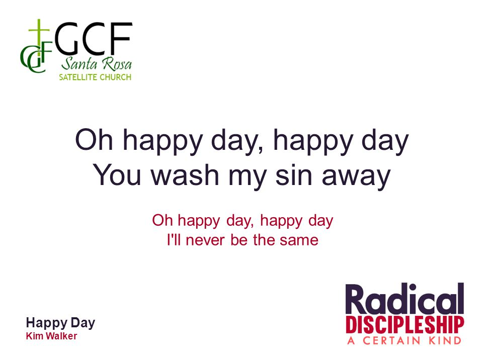 Happy Day Kim Walker Oh happy day, happy day You wash my sin away Oh happy day, happy day I'll never be the same