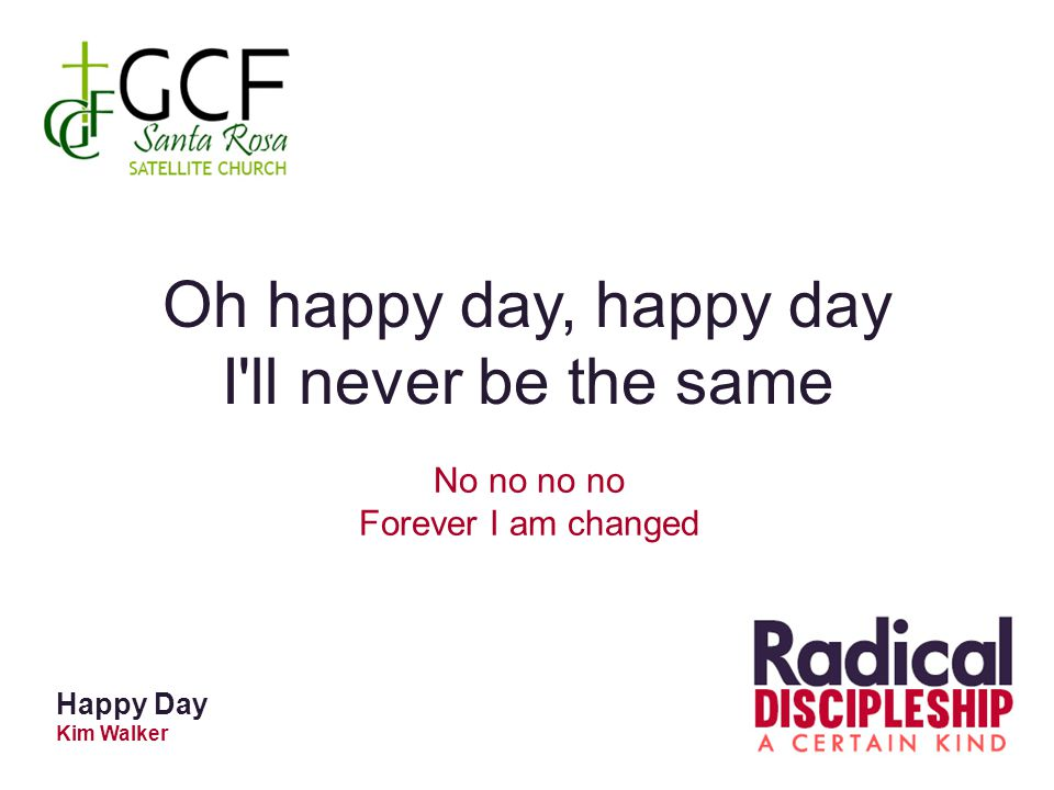 Happy Day Kim Walker Oh happy day, happy day I ll never be the same No no no no Forever I am changed