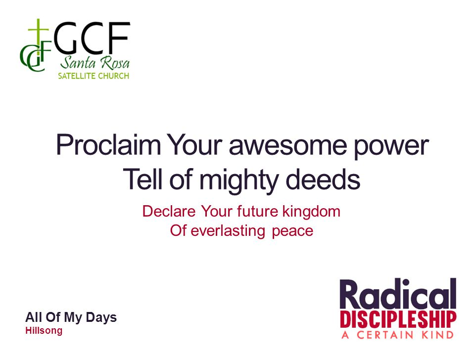 Proclaim Your awesome power Tell of mighty deeds Declare Your future kingdom Of everlasting peace All Of My Days Hillsong