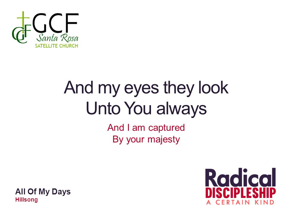 And my eyes they look Unto You always And I am captured By your majesty All Of My Days Hillsong