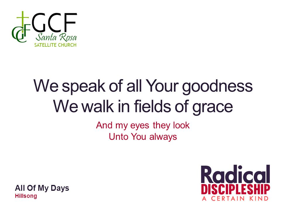 We speak of all Your goodness We walk in fields of grace And my eyes they look Unto You always All Of My Days Hillsong