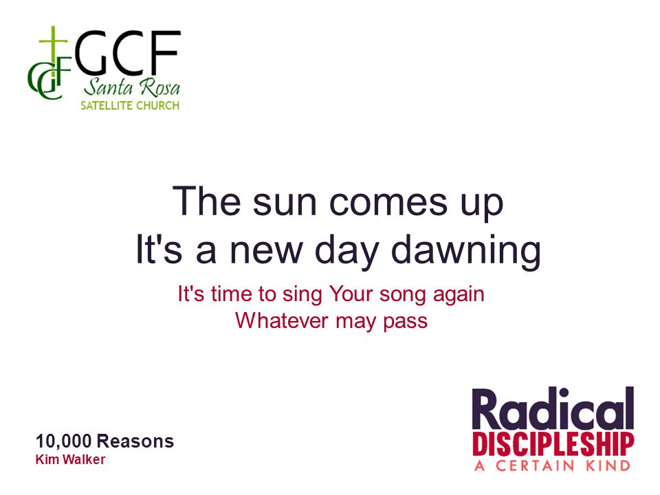 The sun comes up It's a new day dawning It's time to sing Your song again Whatever may pass 10,000 Reasons Kim Walker