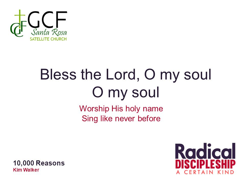 Bless the Lord, O my soul O my soul Worship His holy name Sing like never before 10,000 Reasons Kim Walker