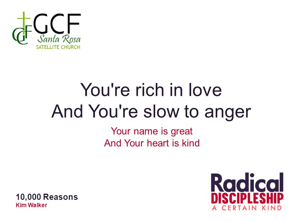 You're rich in love And You're slow to anger Your name is great And Your heart is kind 10,000 Reasons Kim Walker