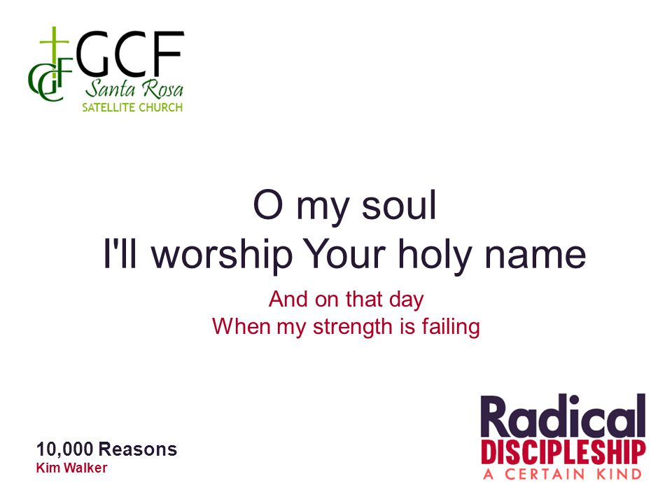 O my soul I ll worship Your holy name And on that day When my strength is failing 10,000 Reasons Kim Walker