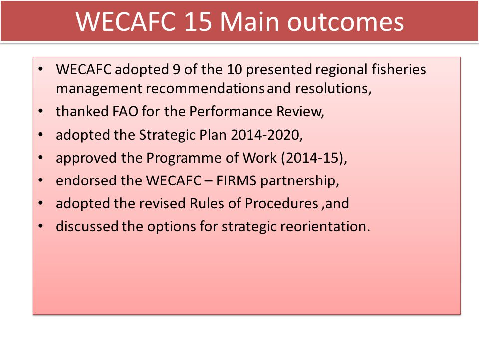 WECAFC Recommendations WECAFC/15/2014/1 on the establishment of a regional closed season for fisheries in the WECAFC area to protect spawning aggregations of groupers and snappers WECAFC/15/2014/2 on the sustainability of fisheries using fish aggregating devices in the WECAFC area WECAFC/15/2014/3 on the management and conservation of Queen Conch in the WECAFC area WECAFC/15/2014/4 on strengthening fisheries management planning in the WECAFC area