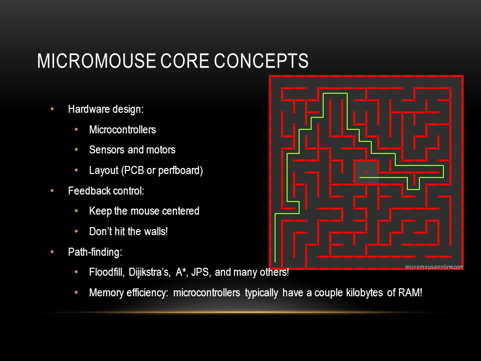 MICROMOUSE CORE CONCEPTS Hardware design: Microcontrollers Sensors and motors Layout (PCB or perfboard) Feedback control: Keep the mouse centered Don't hit the walls.