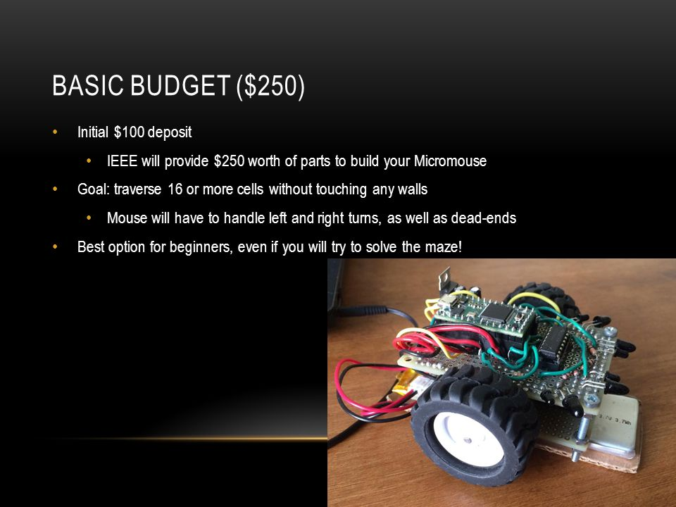 BASIC BUDGET ($250) Initial $100 deposit IEEE will provide $250 worth of parts to build your Micromouse Goal: traverse 16 or more cells without touching any walls Mouse will have to handle left and right turns, as well as dead-ends Best option for beginners, even if you will try to solve the maze!