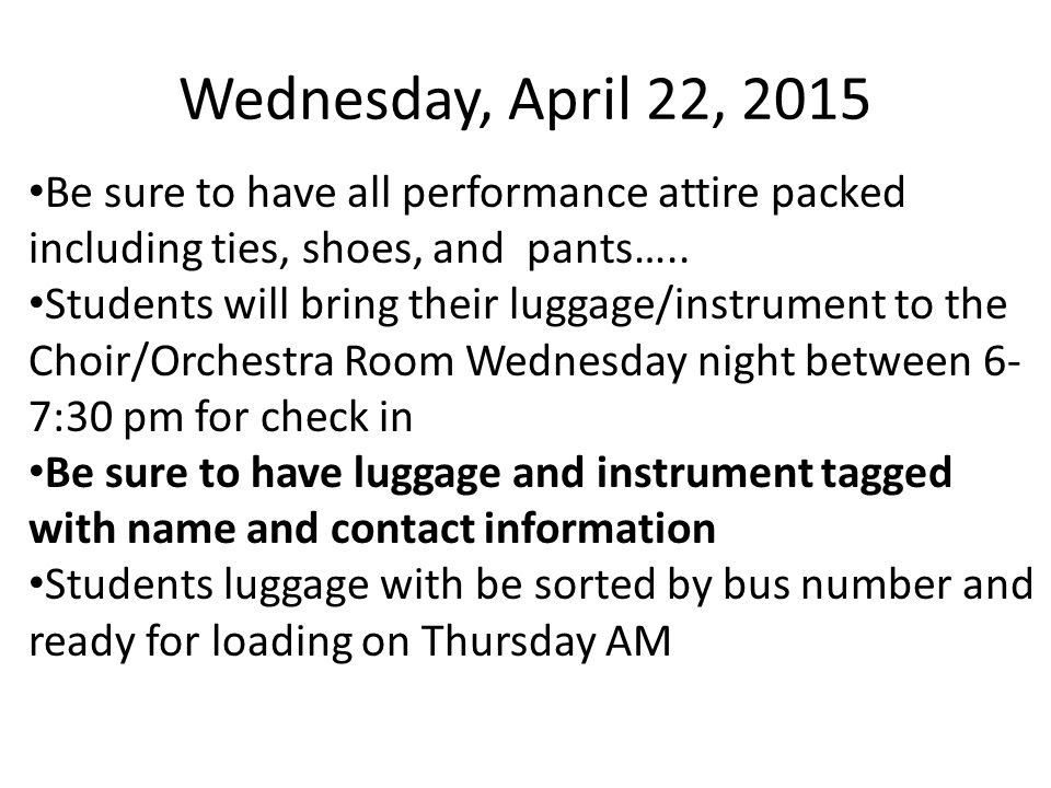 Wednesday, April 22, 2015 Be sure to have all performance attire packed including ties, shoes, and pants…..