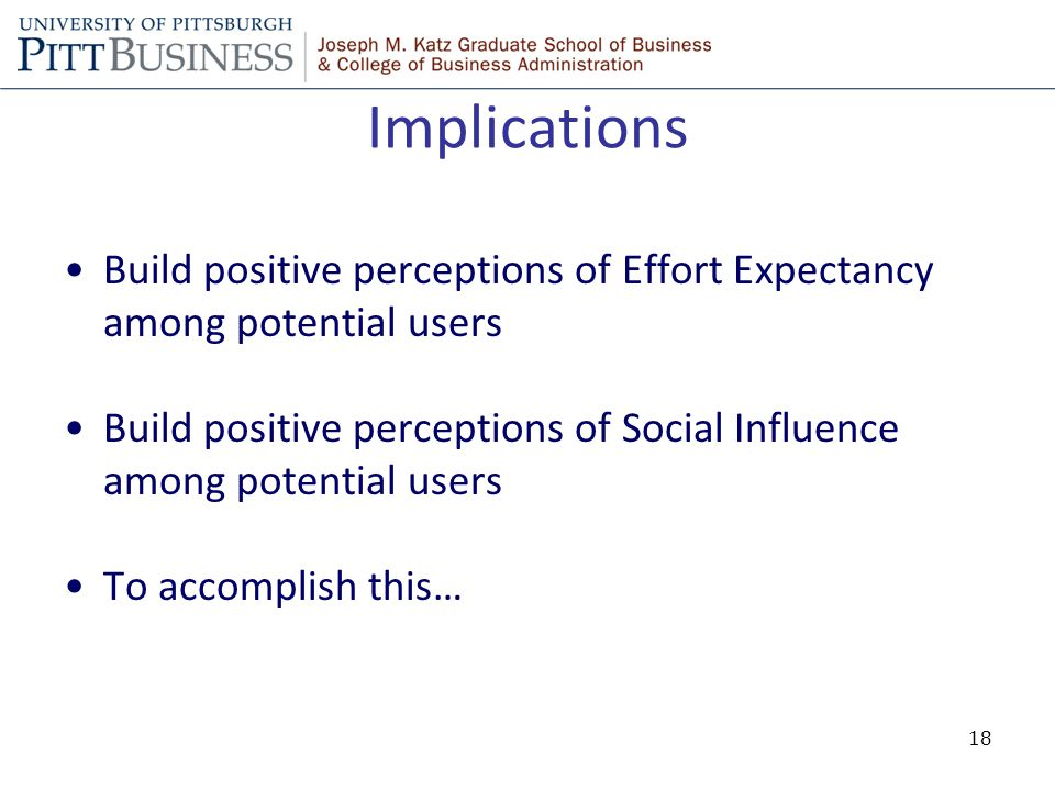 Implications Build positive perceptions of Effort Expectancy among potential users Build positive perceptions of Social Influence among potential users To accomplish this… 18