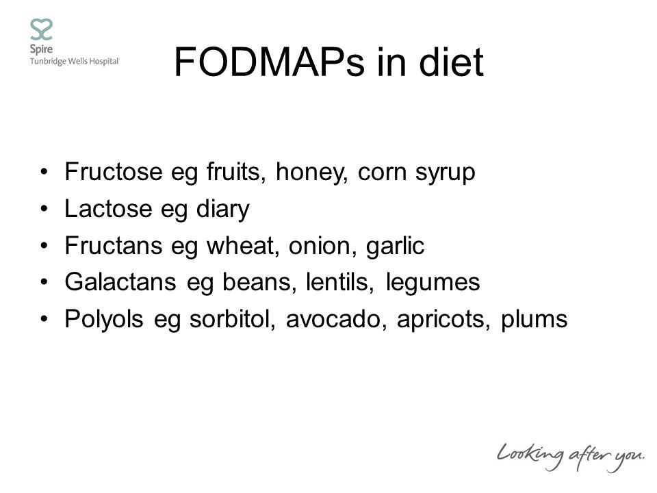 FODMAPs in diet Fructose eg fruits, honey, corn syrup Lactose eg diary Fructans eg wheat, onion, garlic Galactans eg beans, lentils, legumes Polyols eg sorbitol, avocado, apricots, plums
