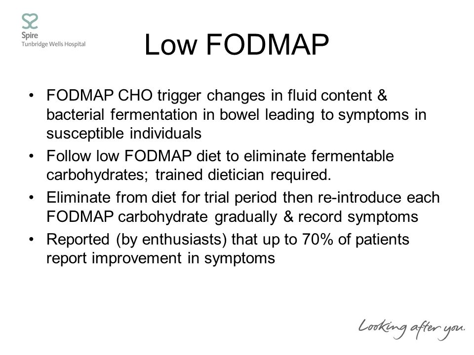 Low FODMAP FODMAP CHO trigger changes in fluid content & bacterial fermentation in bowel leading to symptoms in susceptible individuals Follow low FODMAP diet to eliminate fermentable carbohydrates; trained dietician required.