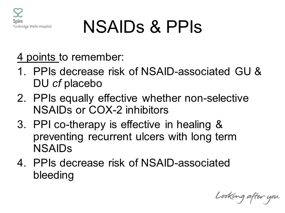 NSAIDs & PPIs 4 points to remember: 1.PPIs decrease risk of NSAID-associated GU & DU cf placebo 2.PPIs equally effective whether non-selective NSAIDs or COX-2 inhibitors 3.PPI co-therapy is effective in healing & preventing recurrent ulcers with long term NSAIDs 4.PPIs decrease risk of NSAID-associated bleeding