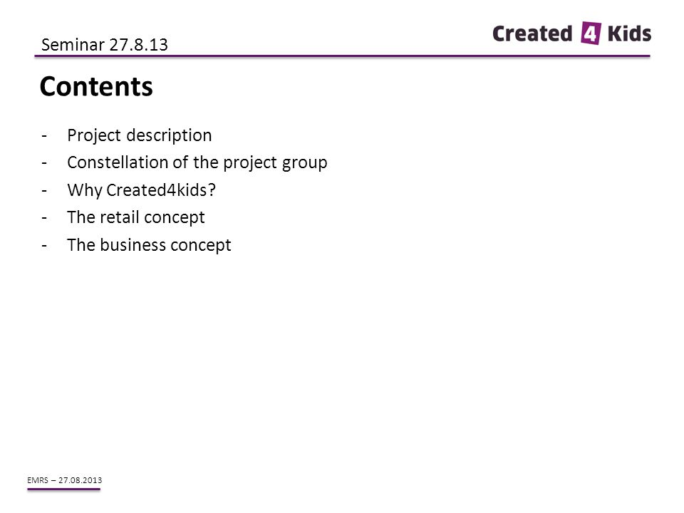 EMRS – 27.08.2013 -Project description -Constellation of the project group -Why Created4kids? -The retail concept -The business concept Contents Semin