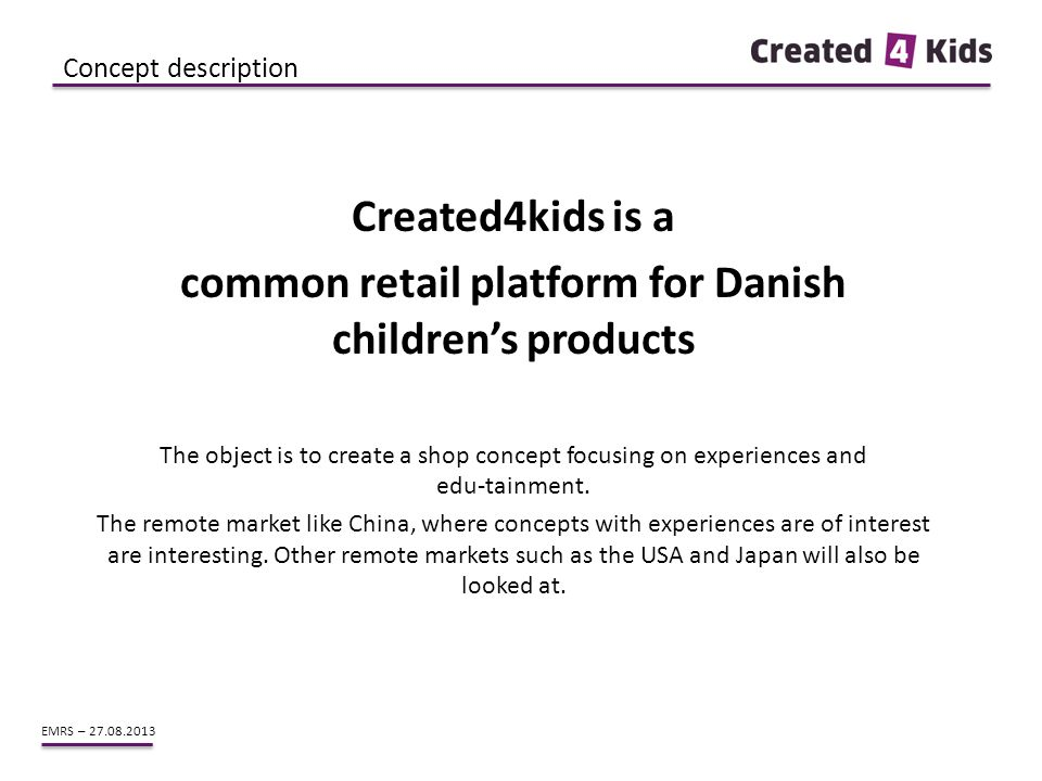 EMRS – 27.08.2013 Created4kids is a common retail platform for Danish children's products The object is to create a shop concept focusing on experienc