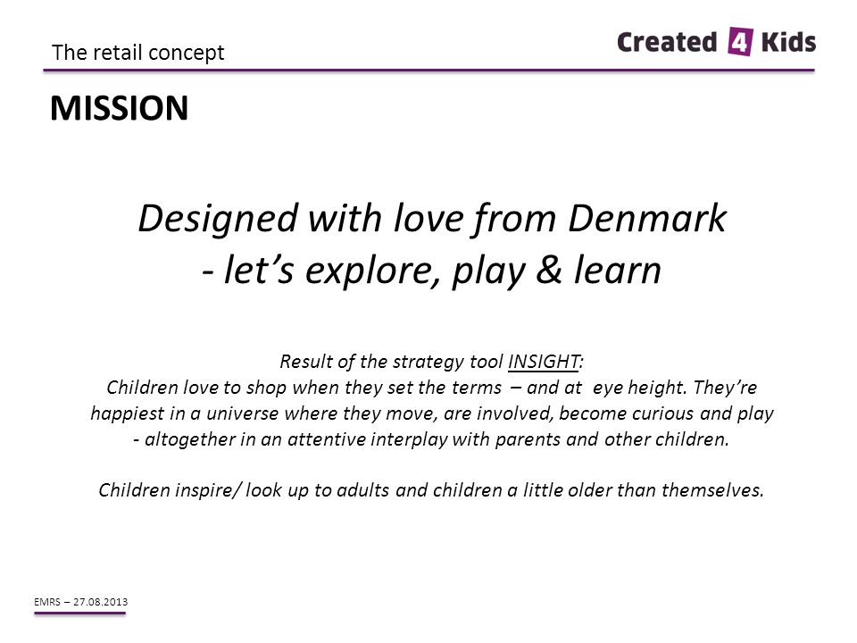 EMRS – 27.08.2013 MISSION Designed with love from Denmark - let's explore, play & learn Result of the strategy tool INSIGHT: Children love to shop whe