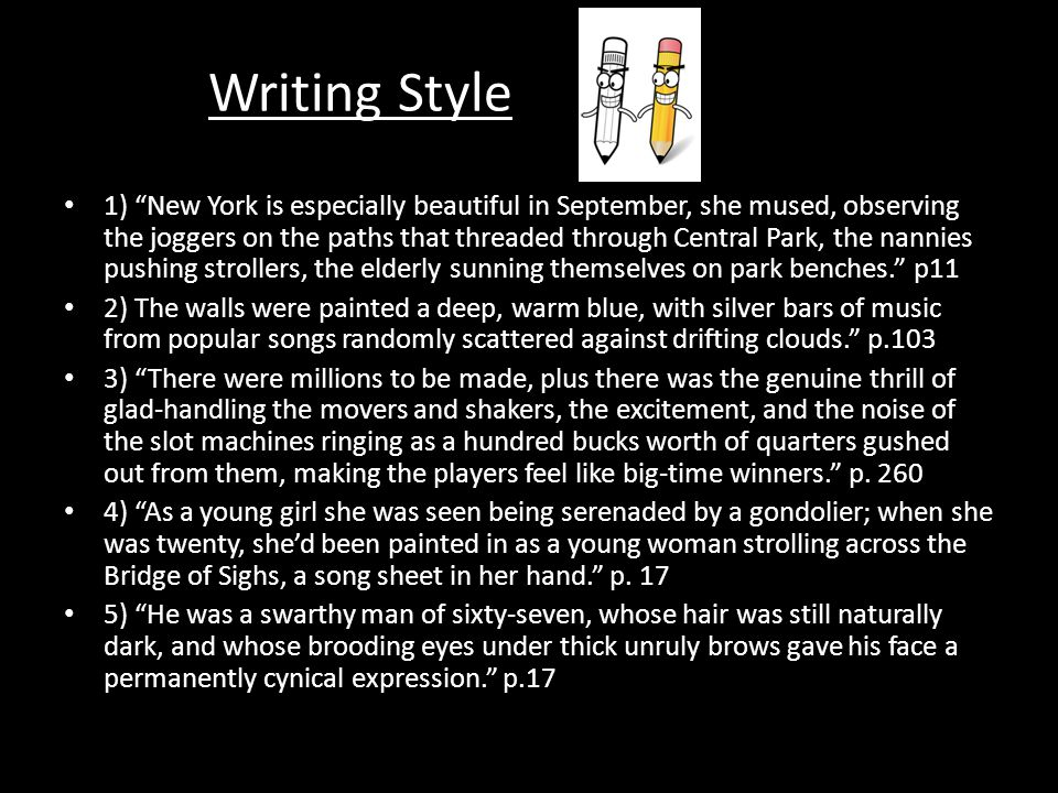 Writing Style 1) New York is especially beautiful in September, she mused, observing the joggers on the paths that threaded through Central Park, the nannies pushing strollers, the elderly sunning themselves on park benches. p11 2) The walls were painted a deep, warm blue, with silver bars of music from popular songs randomly scattered against drifting clouds. p.103 3) There were millions to be made, plus there was the genuine thrill of glad-handling the movers and shakers, the excitement, and the noise of the slot machines ringing as a hundred bucks worth of quarters gushed out from them, making the players feel like big-time winners. p.
