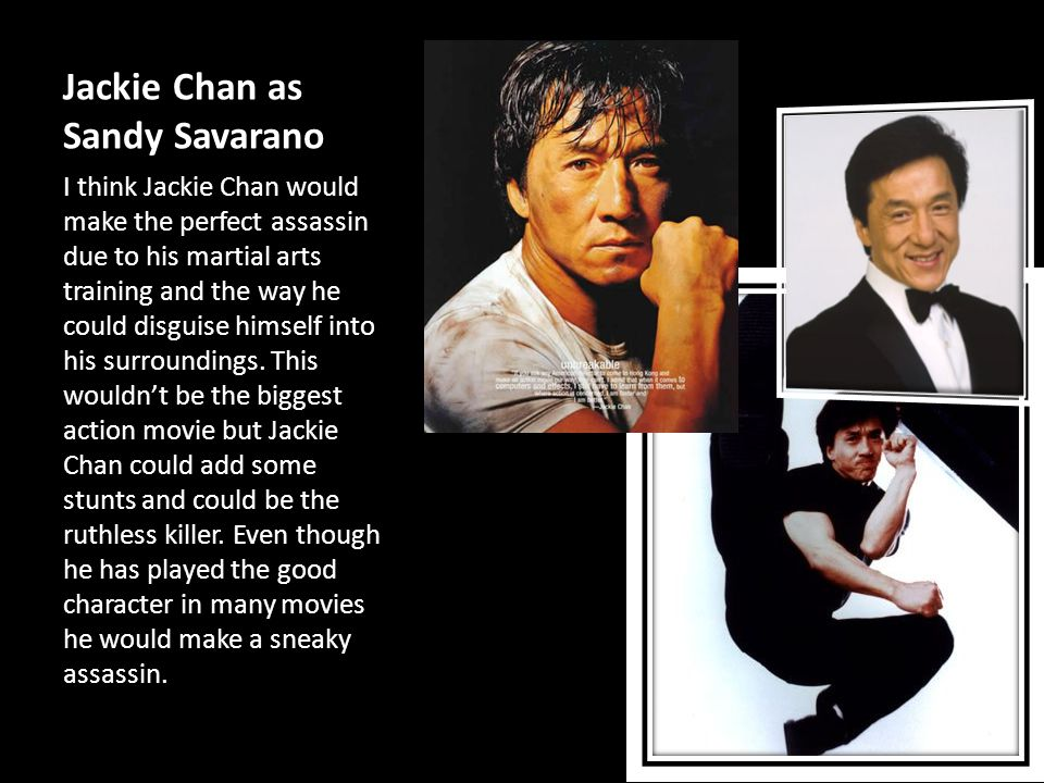 Jackie Chan as Sandy Savarano I think Jackie Chan would make the perfect assassin due to his martial arts training and the way he could disguise himself into his surroundings.