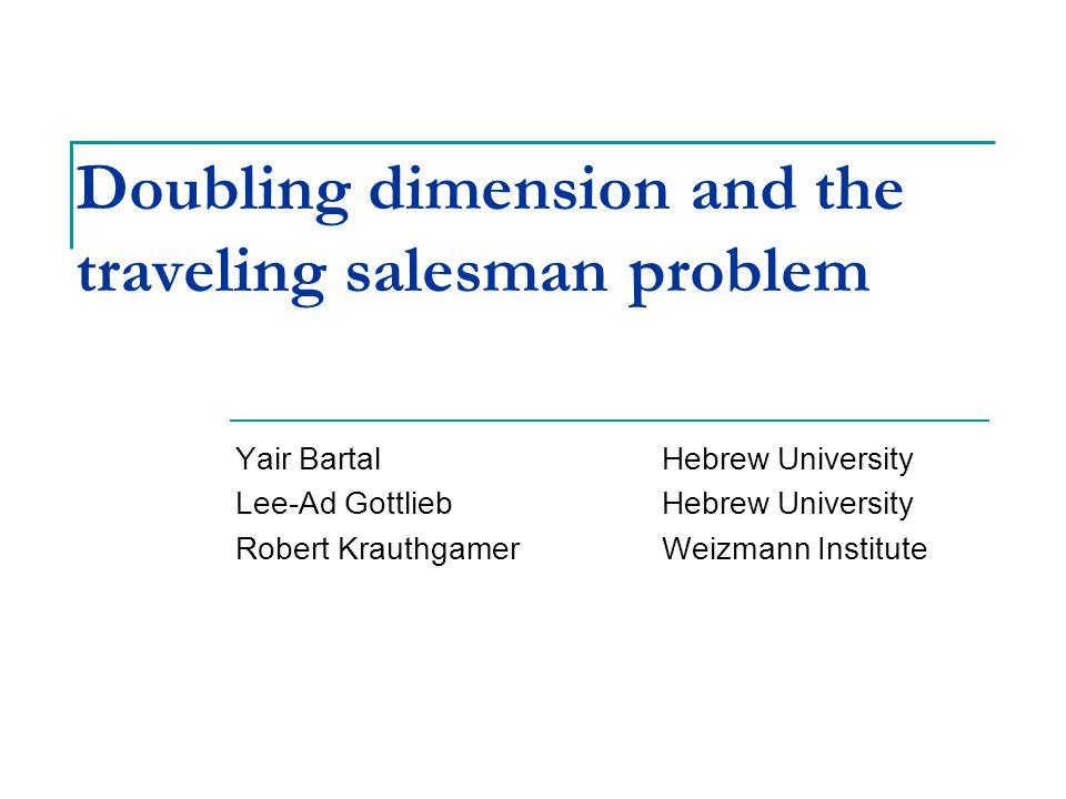Doubling dimension and the traveling salesman problem Yair BartalHebrew University Lee-Ad GottliebHebrew University Robert KrauthgamerWeizmann Institute TexPoint fonts used in EMF.